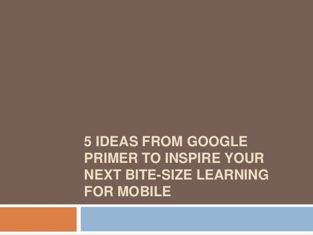 5 IDEAS FROM GOOGLE PRIMER TO INSPIRE YOUR NEXT BITE-SIZE LEARNING FOR MOBILE