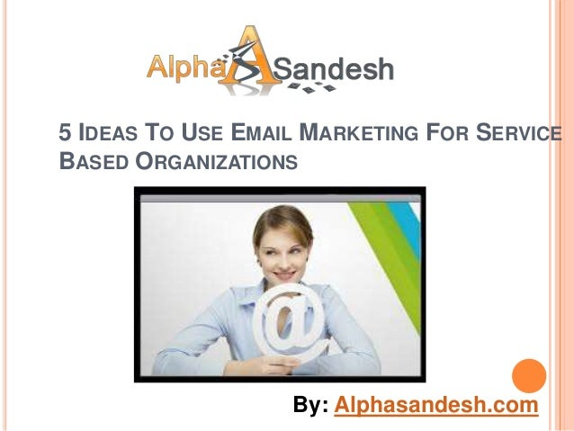 5 IDEAS TO USE EMAIL MARKETING FOR SERVICEBASED ORGANIZATIONS                   By: Alphasandesh.com