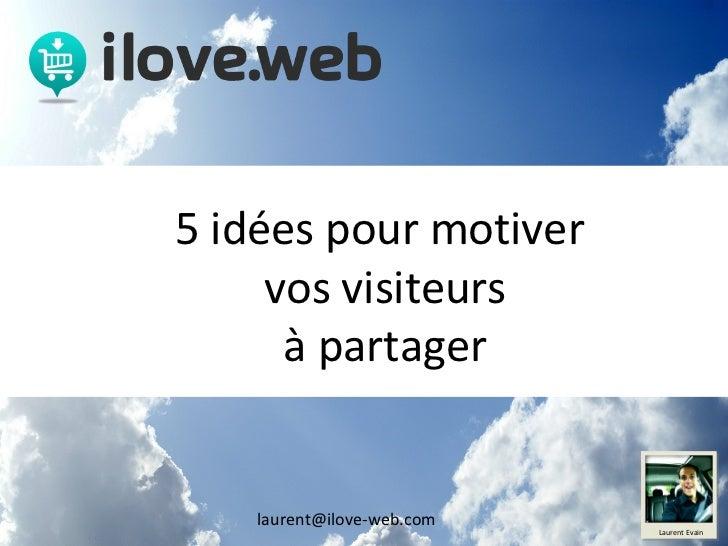 [email_address] 5 idées pour motiver  vos visiteurs à partager Laurent Evain