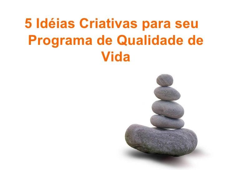 <ul><li>5 Idéias Criativas para seu Programa de Qualidade de Vida </li></ul>