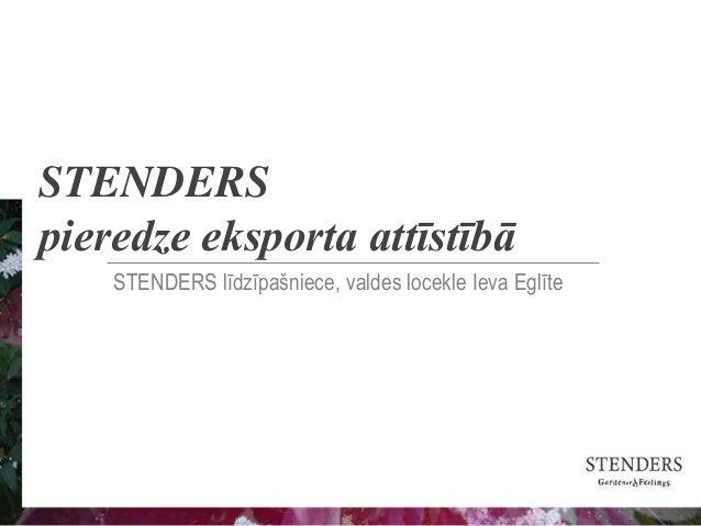 STENDERS pieredze eksporta attīstībā STENDERS līdzīpašniece, valdes locekle Ieva Eglīte