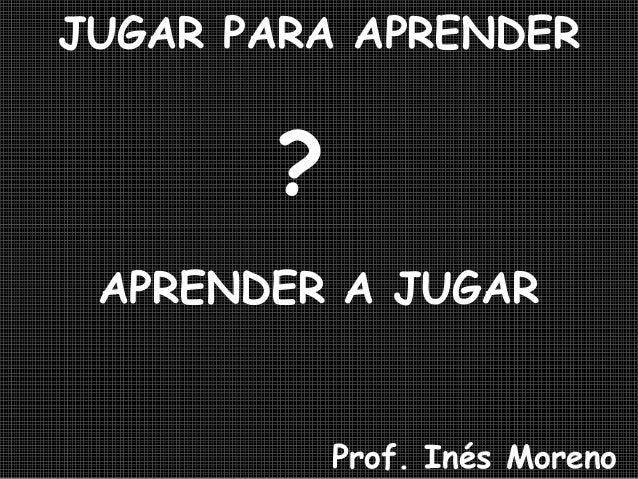 JUGAR PARA APRENDER ? APRENDER A JUGAR Prof. Inés Moreno