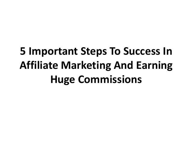 5 Important Steps To Success In Affiliate Marketing And Earning Huge Commissions