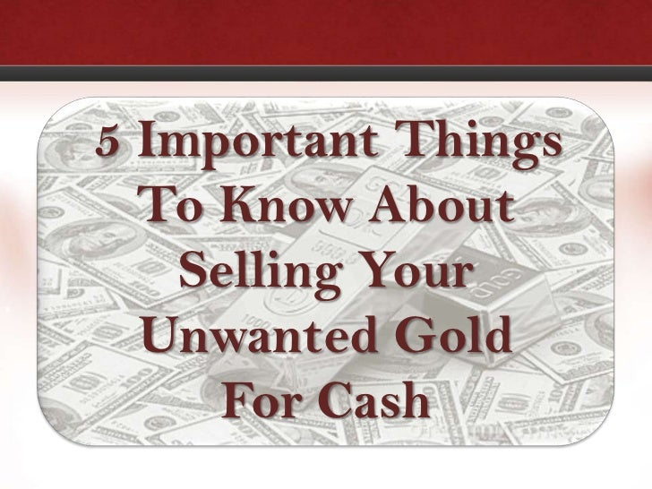 5 Important Things  To Know About   Selling Your  Unwanted Gold     For Cash