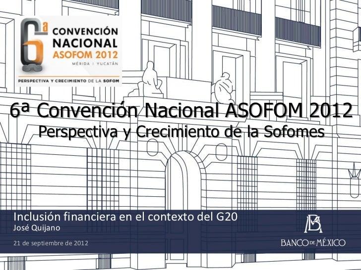 6ª Convención Nacional ASOFOM 2012       Perspectiva y Crecimiento de la SofomesInclusión financiera en el contexto del G2...