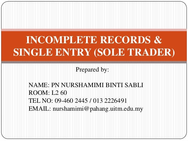 acounting for incomplete records Accounts from incomplete records : single entry system definition : single entry system of book-keeping is not a system at all it means recording transactions not according to well defined rules but according to mere convenience.