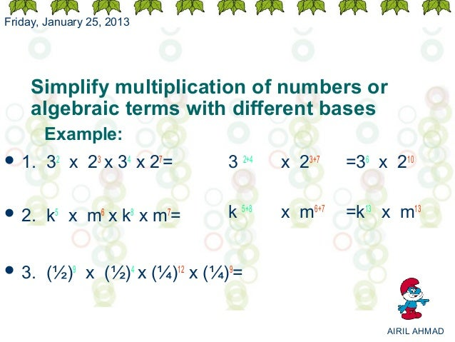 Friday, January 25, 2013     Simplify multiplication of numbers or     algebraic terms with different bases       Example:...