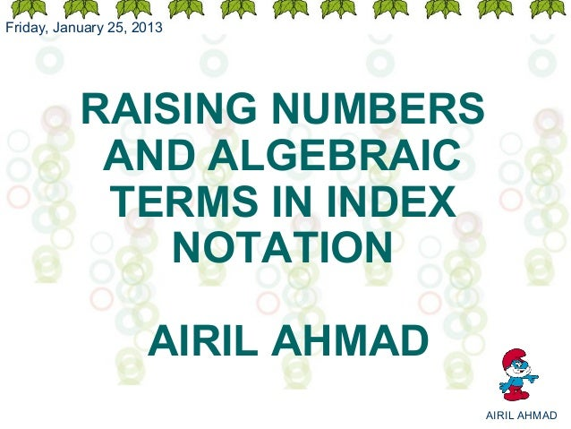 Friday, January 25, 2013           RAISING NUMBERS            AND ALGEBRAIC            TERMS IN INDEX               NOTATI...