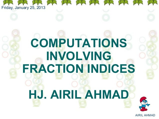 Friday, January 25, 2013            COMPUTATIONS              INVOLVING           FRACTION INDICES              HJ. AIRIL ...