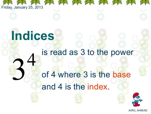 Friday, January 25, 2013     Indices                       is read as 3 to the power              4     3                 ...