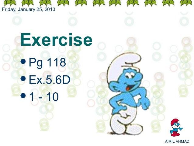 Friday, January 25, 2013       Exercise       Pg  118       Ex.5.6D       1 - 10                           AIRIL AHMAD