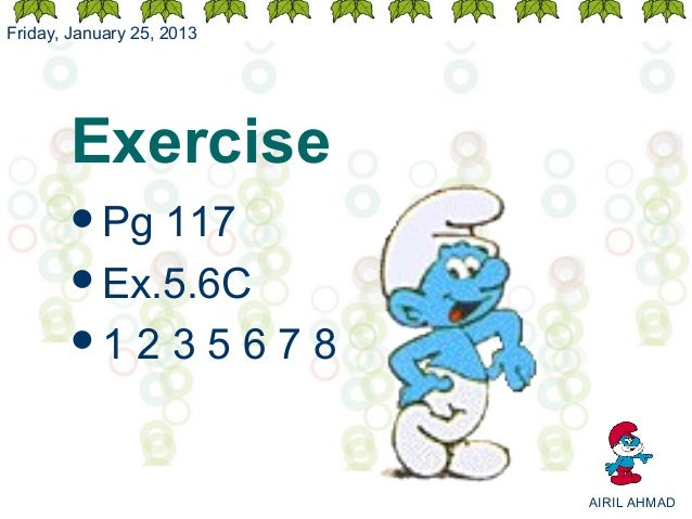 Friday, January 25, 2013       Exercise       Pg 117       Ex.5.6C       1 2 3 5 6 7 8                           AIRIL ...