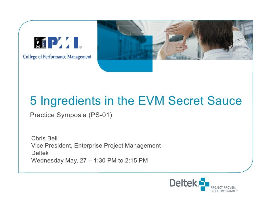 5 Ingredients in the EVM Secret Sauce Practice Symposia (PS-01)   Chris Bell Vice President, Enterprise Project Management...