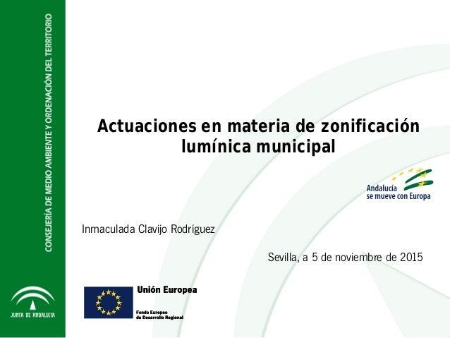Sevilla, a 5 de noviembre de 2015 Actuaciones en materia de zonificación lumínica municipal Inmaculada Clavijo Rodríguez