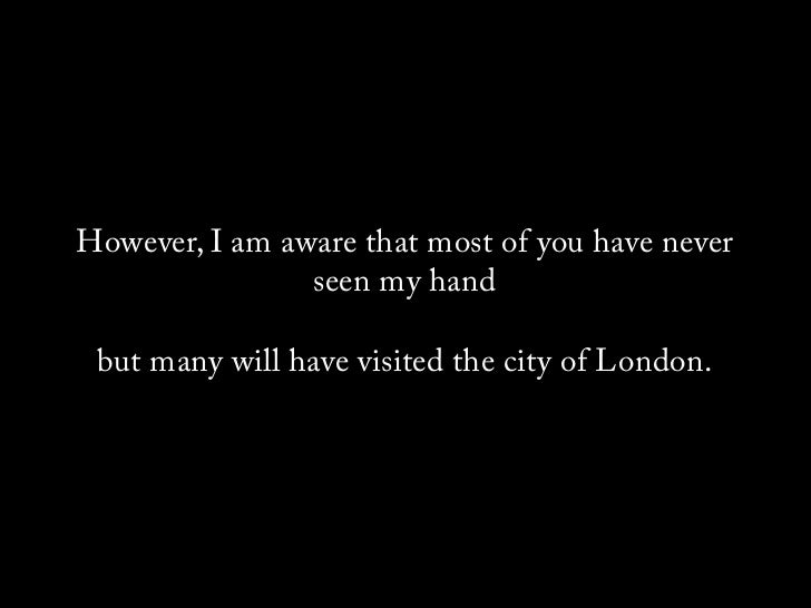 However, I am aware that most of you have never                 seen my hand   but many will have visited the city of London.