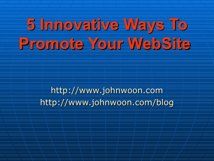5 Innovative Ways To Promote Your WebSite   http:// www.johnwoon .com http:// www.johnwoon.com /blog