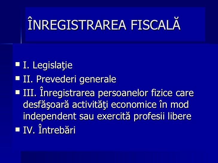 ÎNREGISTRAREA FISCALĂ <ul><li>I. Legislaţie </li></ul><ul><li>II. Prevederi generale </li></ul><ul><li>III. Înregistrarea ...