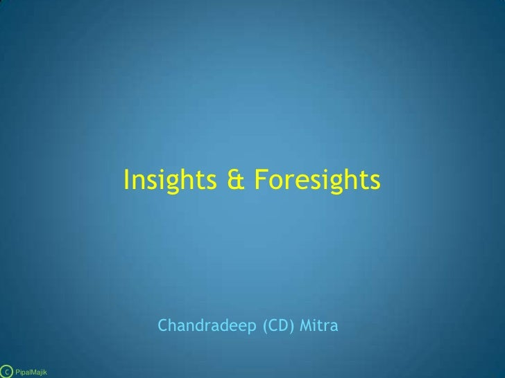 Insights & Foresights<br />Chandradeep (CD) Mitra<br />C   PipalMajik<br />