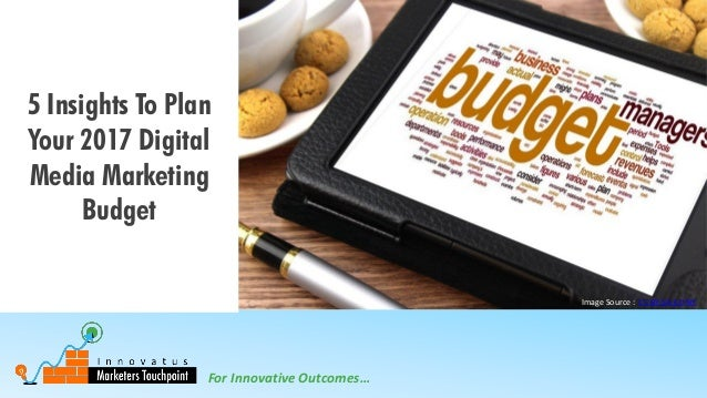 For Innovative Outcomes… 5 Insights To Plan Your 2017 Digital Media Marketing Budget Image Source : CC BY-SA 3.0 NY