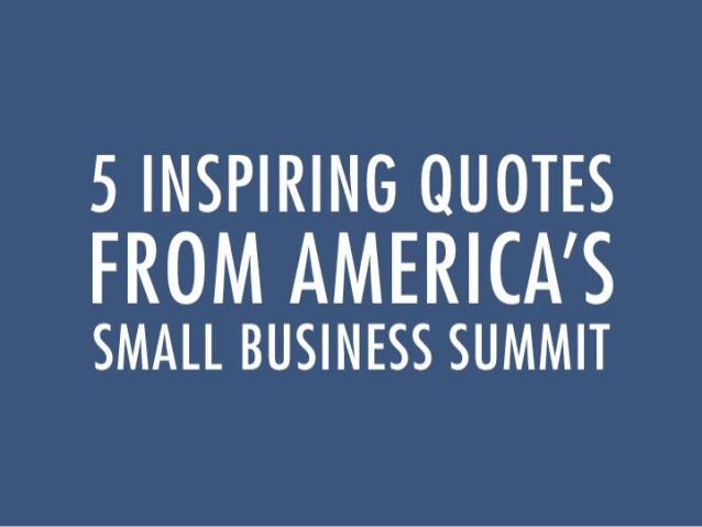 5 Inspiring Quotes From Americau0027s Small Business Summit Awesome Ideas