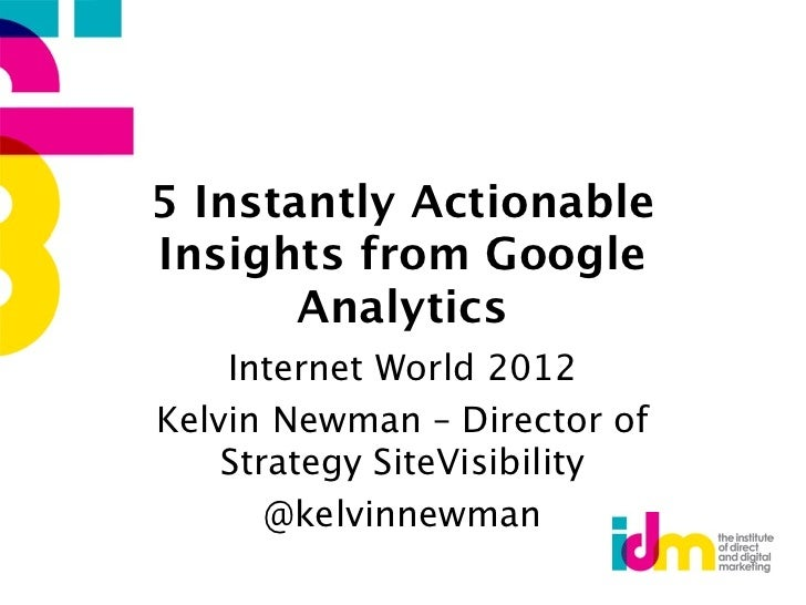5 Instantly ActionableInsights from Google       Analytics    Internet World 2012Kelvin Newman – Director of    Strategy S...
