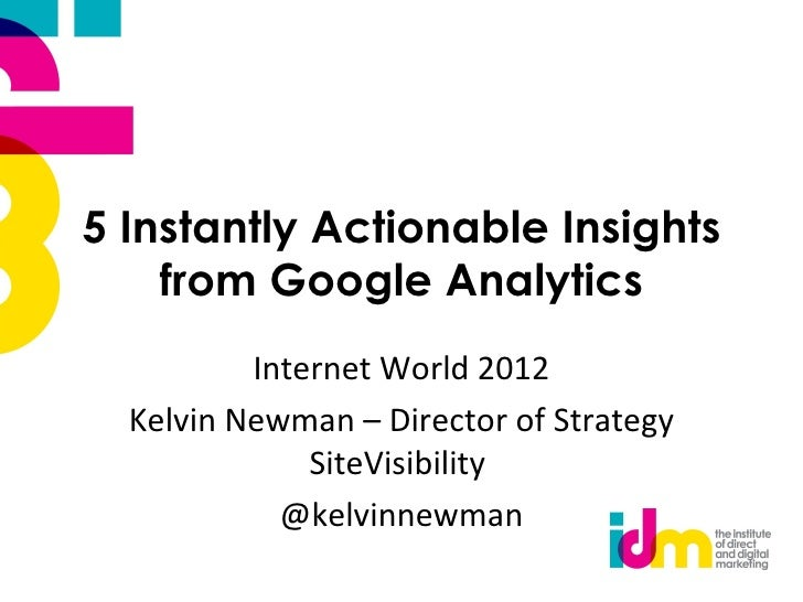 5 Instantly Actionable Insights    from Google Analytics          Internet World 2012  Kelvin Newman – Director of Strateg...
