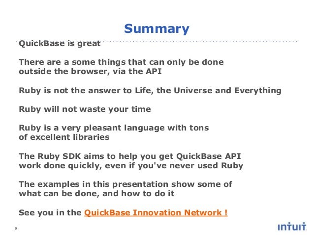 9 Summary QuickBase is great There are a some things that can only be done outside the browser, via the API Ruby is not th...