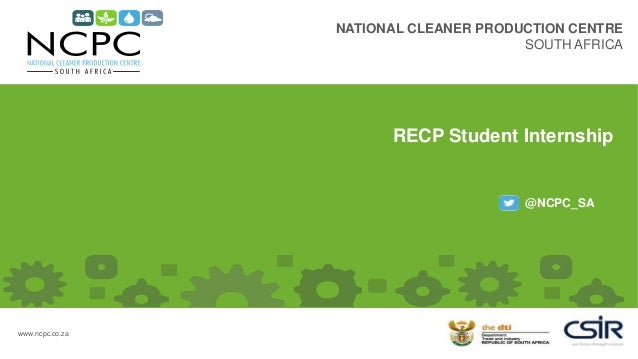 NATIONAL CLEANER PRODUCTION CENTRE SOUTH AFRICA @NCPC_SA www.ncpc.co.za RECP Student Internship