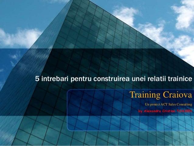 5 intrebari pentru construirea unei relatii trainice Training Craiova Un proiect ACT Sales Consulting by Alexandru Cristia...