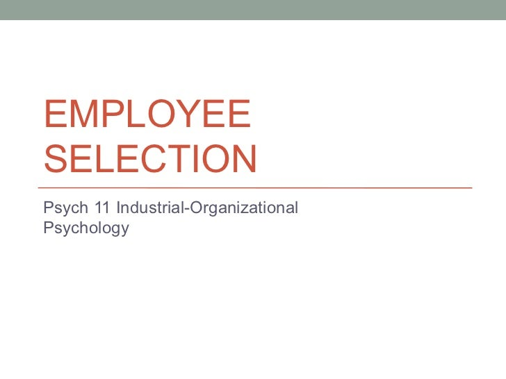 EMPLOYEE SELECTION Psych 11 Industrial-Organizational Psychology