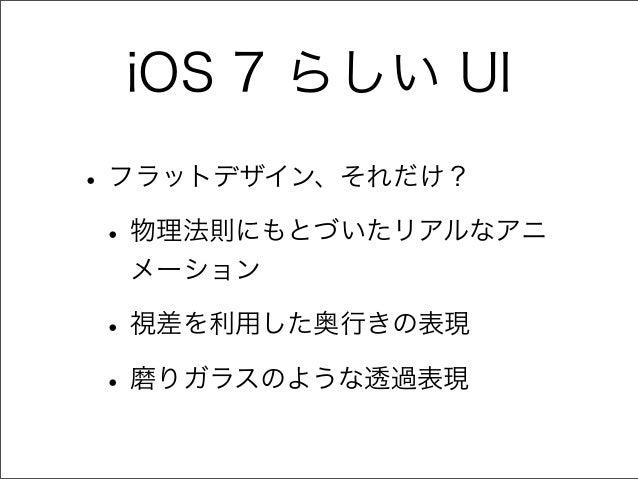 iOS 7 らしい UI •フラットデザイン、それだけ? •物理法則にもとづいたリアルなアニ メーション •視差を利用した奥行きの表現 •磨りガラスのような透過表現