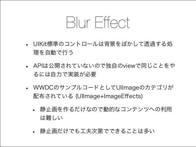 Blur Effect • UIKit標準のコントロールは背景をぼかして透過する処 理を自動で行う • APIは公開されていないので独自のviewで同じことをや るには自力で実装が必要 • WWDCのサンプルコードとしてUIImageのカテゴリ...