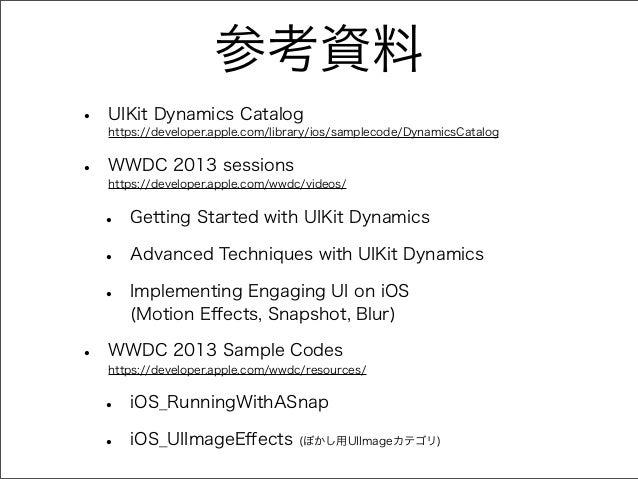 参考資料 • UIKit Dynamics Catalog https://developer.apple.com/library/ios/samplecode/DynamicsCatalog • WWDC 2013 sessions http...