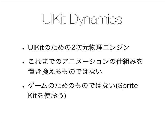 UIKit Dynamics •UIKitのための2次元物理エンジン •これまでのアニメーションの仕組みを 置き換えるものではない •ゲームのためのものではない(Sprite Kitを使おう)