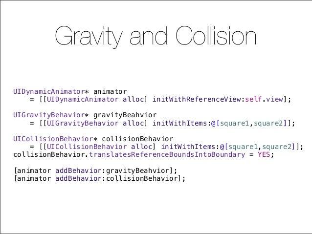 Gravity and Collision UIDynamicAnimator* animator = [[UIDynamicAnimator alloc] initWithReferenceView:self.view]; UIGravity...