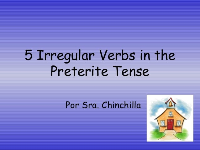 5 Irregular Verbs in the Preterite Tense Por Sra. Chinchilla