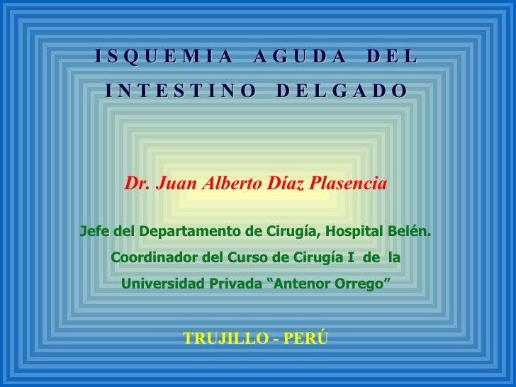 I S Q U E M I A  A G U D A  D E L I N T E S T I N O  D E L G A D O Dr. Juan Alberto Díaz Plasencia Jefe del Departamento d...