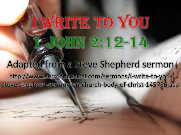 I Write To You 1 John 2:12-14<br />Adapted from a Steve Shepherd sermon<br />http://www.sermoncentral.com/sermons/i-write-...