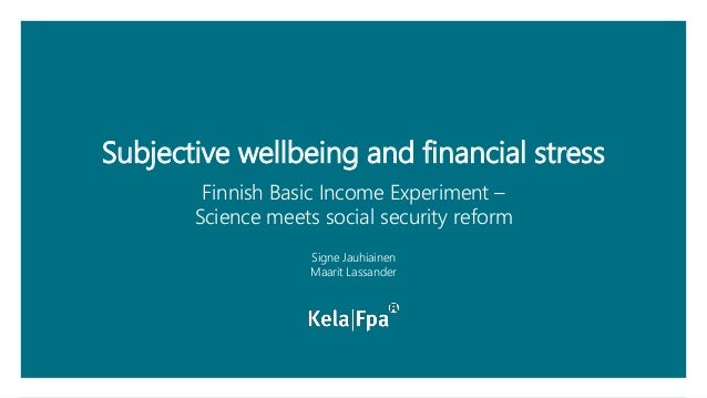 Subjective wellbeing and financial stress Finnish Basic Income Experiment – Science meets social security reform Signe Jau...