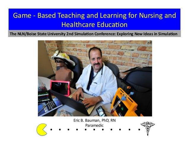 Eric  B.  Bauman,  PhD,  RN   Paramedic   Game  -‐  Based  Teaching  and  Learning  for  Nursin...