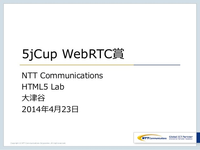 Copyright © NTT Communications Corporation. All right reserved. 5jCup WebRTC賞 NTT Communications HTML5 Lab 大津谷 2014年4月23日