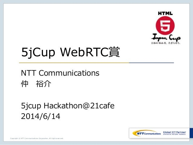 Copyright © NTT Communications Corporation. All right reserved. 5jCup WebRTC賞 NTT Communications 仲 裕介 5jcup Hackathon@21ca...