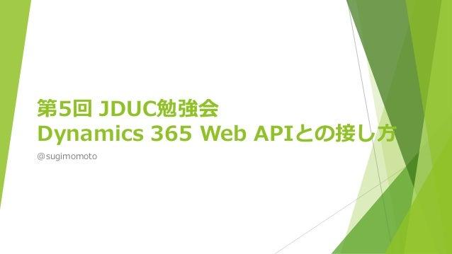第5回 JDUC勉強会 Dynamics 365 Web APIとの接し方 @sugimomoto