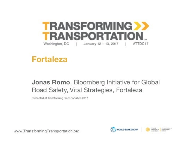 www.TransformingTransportation.org Fortaleza Jonas Romo, Bloomberg Initiative for Global  Road Safety, Vital Strategies, F...