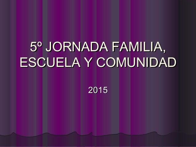 5º JORNADA FAMILIA,5º JORNADA FAMILIA, ESCUELA Y COMUNIDADESCUELA Y COMUNIDAD 20152015