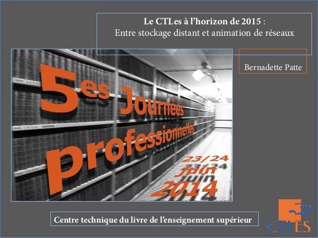 Le CTLes à l'horizon de 2015 : Entre stockage distant et animation de réseaux Bernadette Patte Centre technique du livre d...