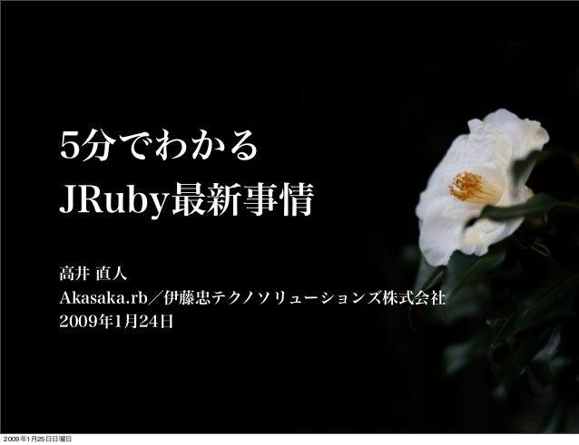 5分でわかる JRuby最新事情 高井 直人 Akasaka.rb/伊藤忠テクノソリューションズ株式会社 2009年1月24日 2009年1月25日日曜日