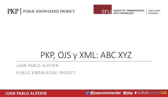JUAN PABLO ALPERIN @juancommander @pkp # PKP, OJS y XML: ABC XYZ JUAN PABLO ALPERIN PUBLIC KNOWLEDGE PROJECT