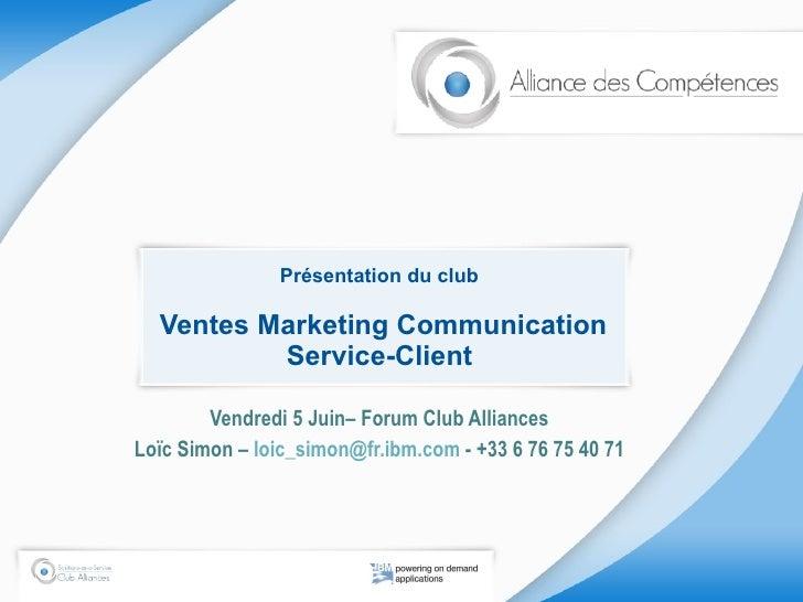 Présentation du club  Ventes Marketing Communication Service-Client Vendredi 5 Juin– Forum Club Alliances Loïc Simon –  [e...