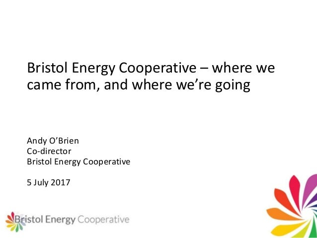 Bristol Energy Cooperative – where we came from, and where we're going Andy O'Brien Co-director Bristol Energy Cooperative...
